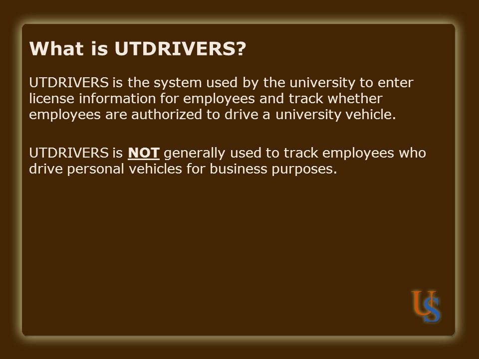 What is UTDRIVERS? UTDRIVERS is the system used by the university to enter license information for employees and track whether employees are authorize