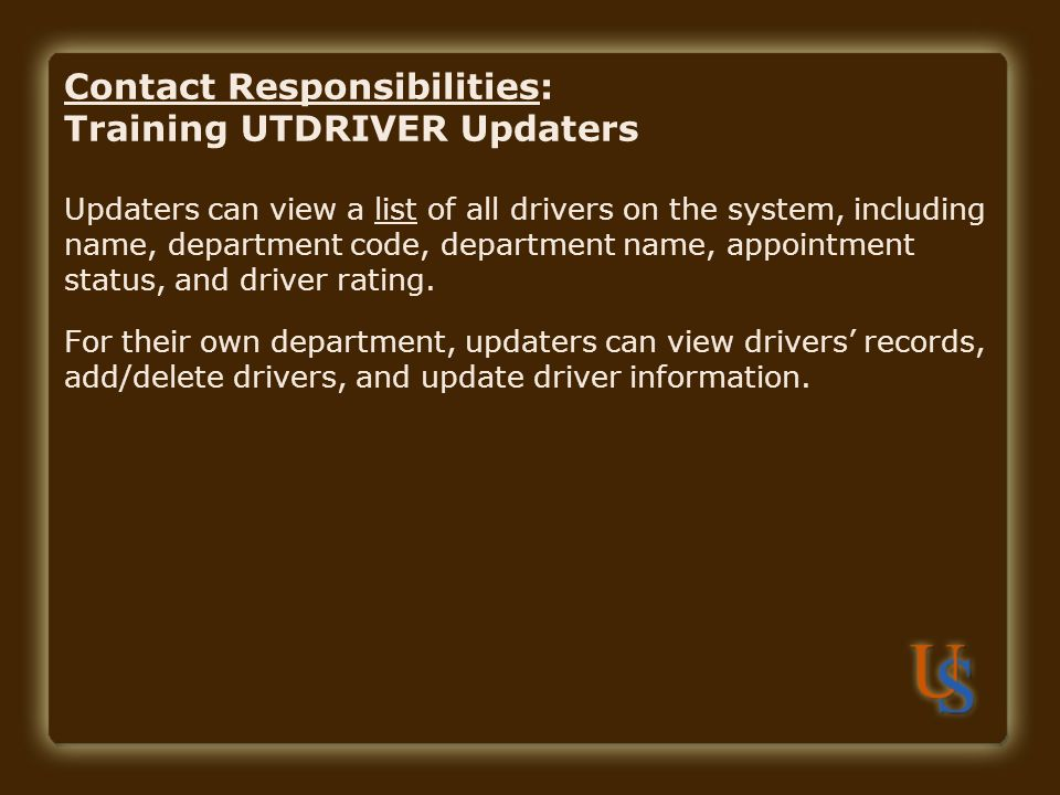 Contact Responsibilities: Training UTDRIVER Updaters Updaters can view a list of all drivers on the system, including name, department code, department name, appointment status, and driver rating.