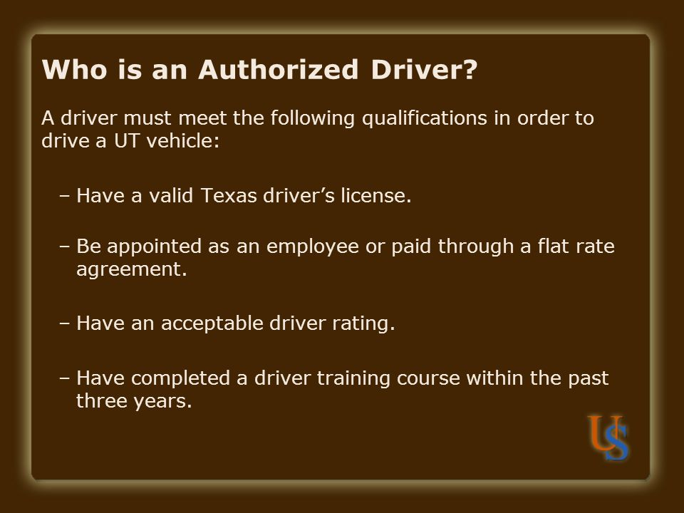 Who is an Authorized Driver? A driver must meet the following qualifications in order to drive a UT vehicle: –Have a valid Texas driver's license. –Be