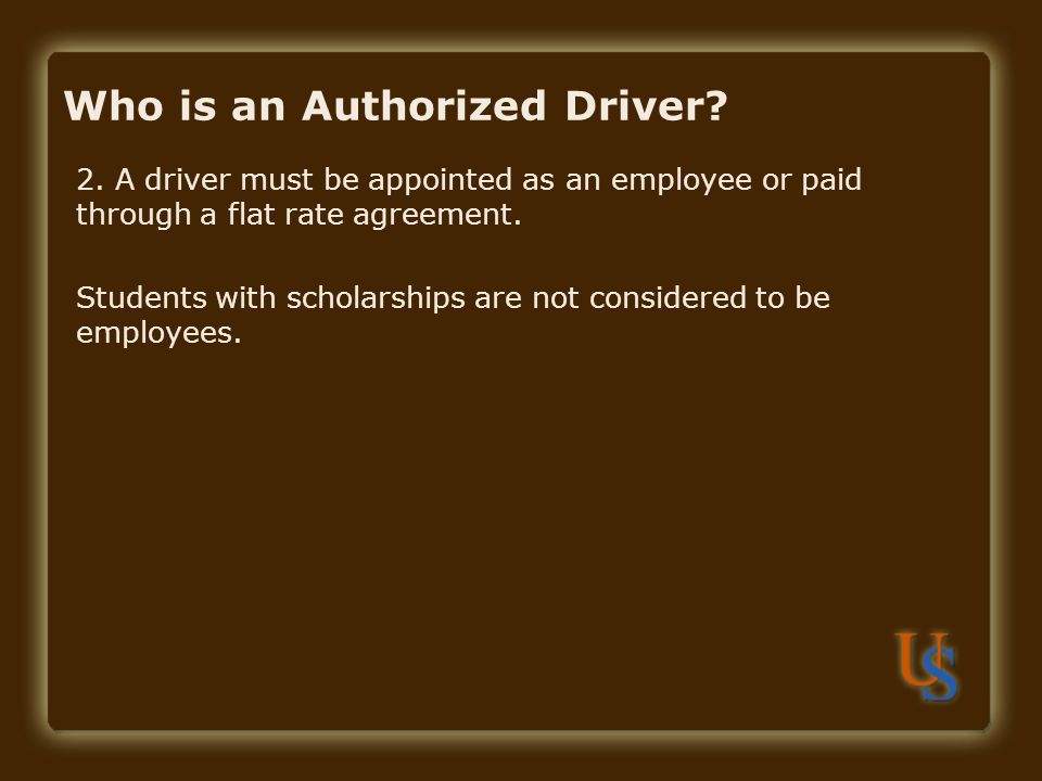 Who is an Authorized Driver? 2. A driver must be appointed as an employee or paid through a flat rate agreement. Students with scholarships are not co