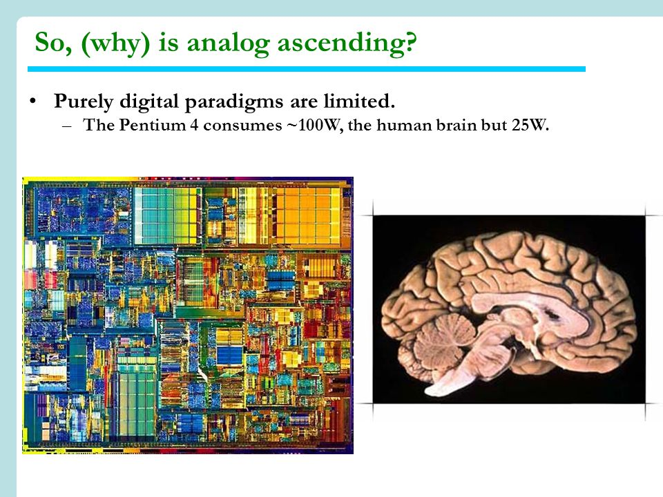 Purely digital paradigms are limited. –The Pentium 4 consumes ~100W, the human brain but 25W.