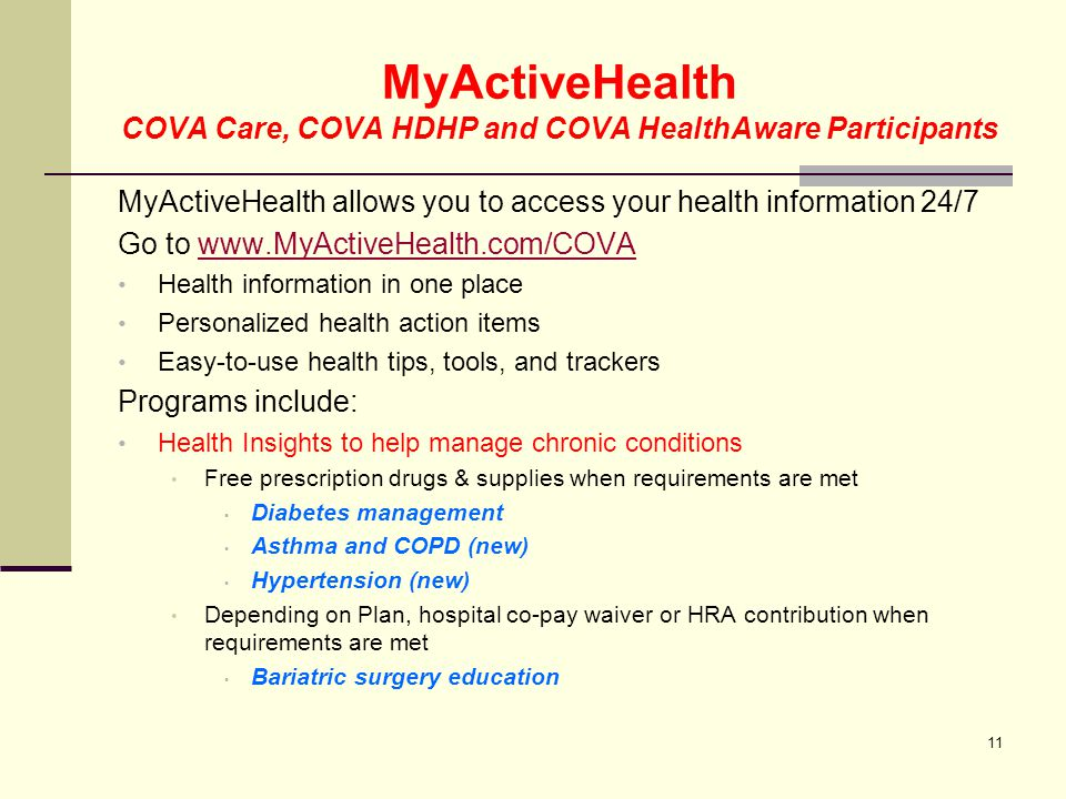 MyActiveHealth COVA Care, COVA HDHP and COVA HealthAware Participants Healthy Beginnings for expectant moms Helps moms be healthier so their babies will be too Includes incentives when you have certain conditions that qualify Depending on Plan, hospital co-pay waiver or HRA contribution when requirements are met Healthy Lifestyles For those generally healthy but need help staying on track Includes coaching on : nutrition, exercise, stress management and quiting tobacco 12