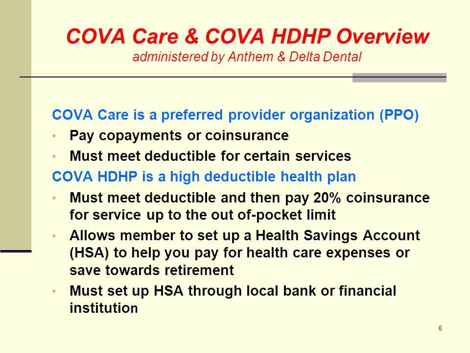 COVA Care & COVA HDHP Overview administered by Anthem & Delta Dental COVA Care & COVA HDHP includes; all doctors & hospitals in the Anthem BC/BS PPO network for medical, behavioral health and pharmacy services in Virginia and; the BlueCare PPO & BlueCard Worldwide programs for coverage outside of VA Both plans include an Employee Assistance Program (EAP) Optional Buy-up are available for an additional premium 7