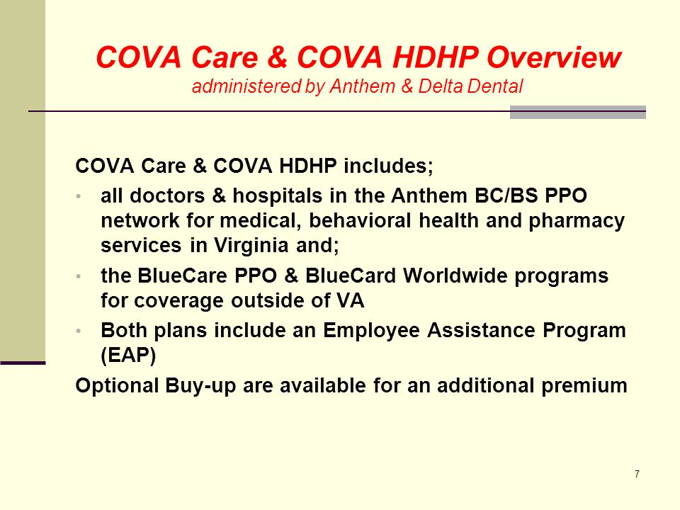 COVA Care & COVA HDHP Overview administered by Anthem & Delta Dental Dental benefits are through the Delta Dental network employee is responsible for co-pays and deductible if services are through the DD network if services are outside the network, DD will pay the allowable charge and employee may be balanced billed by the provider Consider your dental needs carefully basic plan covers only routine exams and cleaning expanded dental provides basic dental plan coverage plus coverage for primary, complex restorative and orthodontic services 8