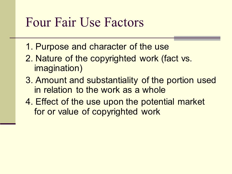 Four Fair Use Factors 1. Purpose and character of the use 2.