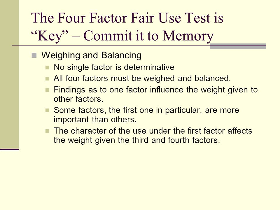 The Four Factor Fair Use Test is Key – Commit it to Memory Weighing and Balancing No single factor is determinative All four factors must be weighed and balanced.