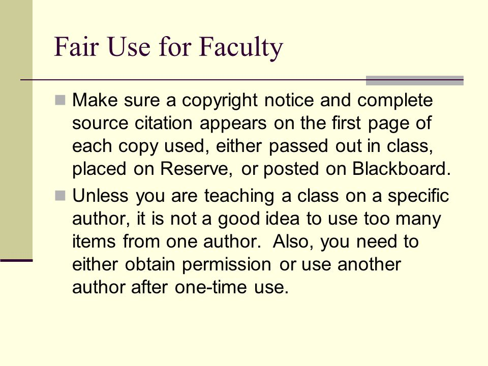 Fair Use for Faculty Make sure a copyright notice and complete source citation appears on the first page of each copy used, either passed out in class, placed on Reserve, or posted on Blackboard.