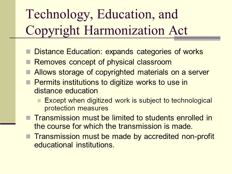 Technology, Education, and Copyright Harmonization Act Distance Education: expands categories of works Removes concept of physical classroom Allows storage of copyrighted materials on a server Permits institutions to digitize works to use in distance education Except when digitized work is subject to technological protection measures Transmission must be limited to students enrolled in the course for which the transmission is made.