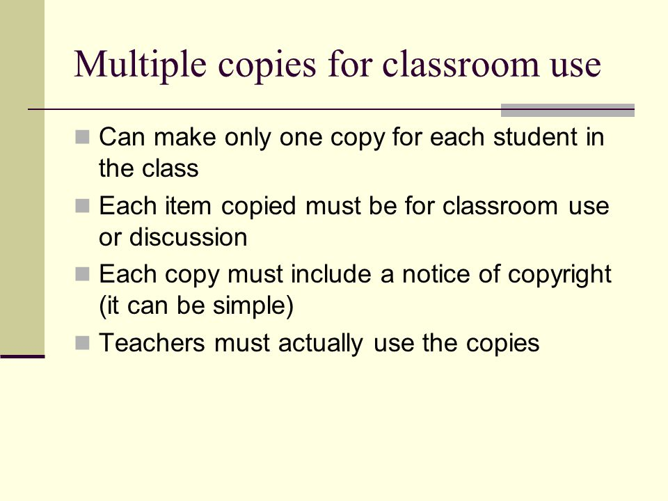 Multiple copies for classroom use Can make only one copy for each student in the class Each item copied must be for classroom use or discussion Each copy must include a notice of copyright (it can be simple) Teachers must actually use the copies