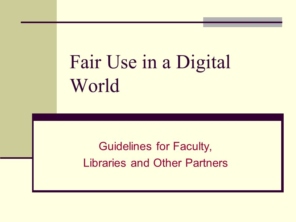 Fair Use in a Digital World Guidelines for Faculty, Libraries and Other Partners