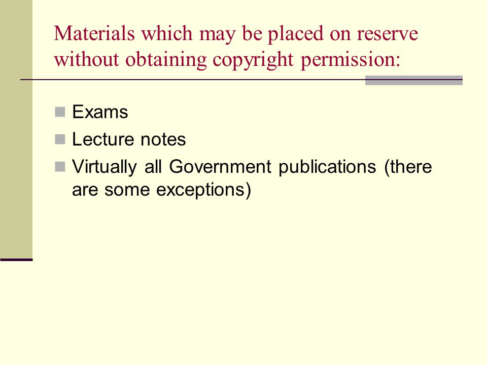 Materials which may be placed on reserve without obtaining copyright permission: Exams Lecture notes Virtually all Government publications (there are some exceptions)