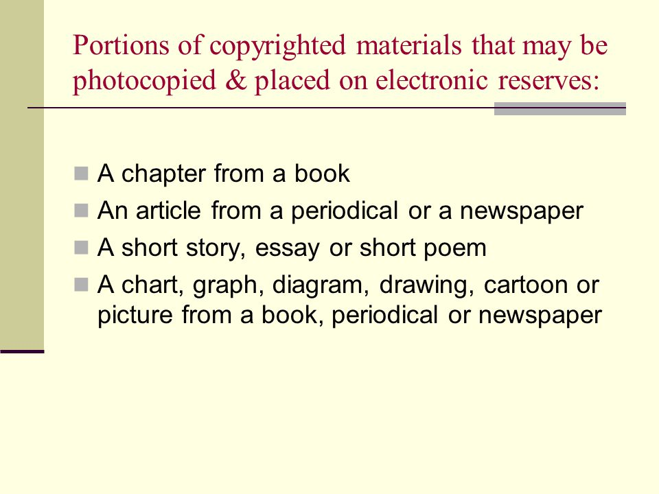Portions of copyrighted materials that may be photocopied & placed on electronic reserves: A chapter from a book An article from a periodical or a newspaper A short story, essay or short poem A chart, graph, diagram, drawing, cartoon or picture from a book, periodical or newspaper
