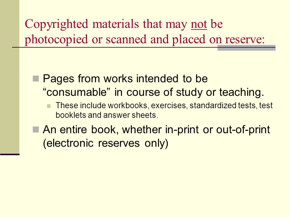 Copyrighted materials that may not be photocopied or scanned and placed on reserve: Pages from works intended to be consumable in course of study or teaching.