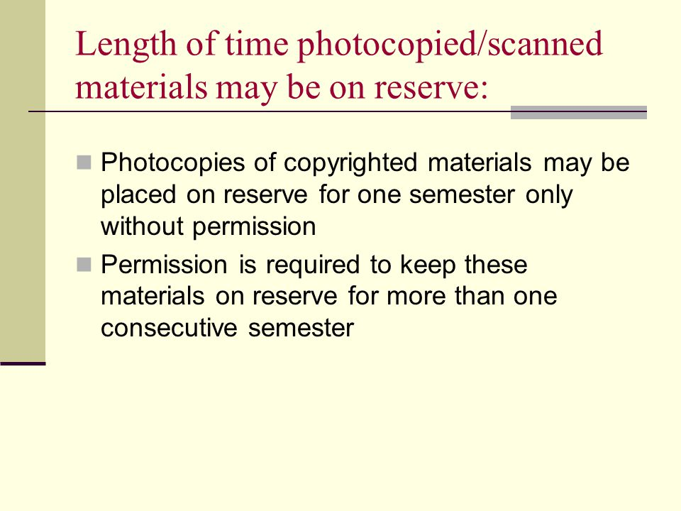 Length of time photocopied/scanned materials may be on reserve: Photocopies of copyrighted materials may be placed on reserve for one semester only without permission Permission is required to keep these materials on reserve for more than one consecutive semester