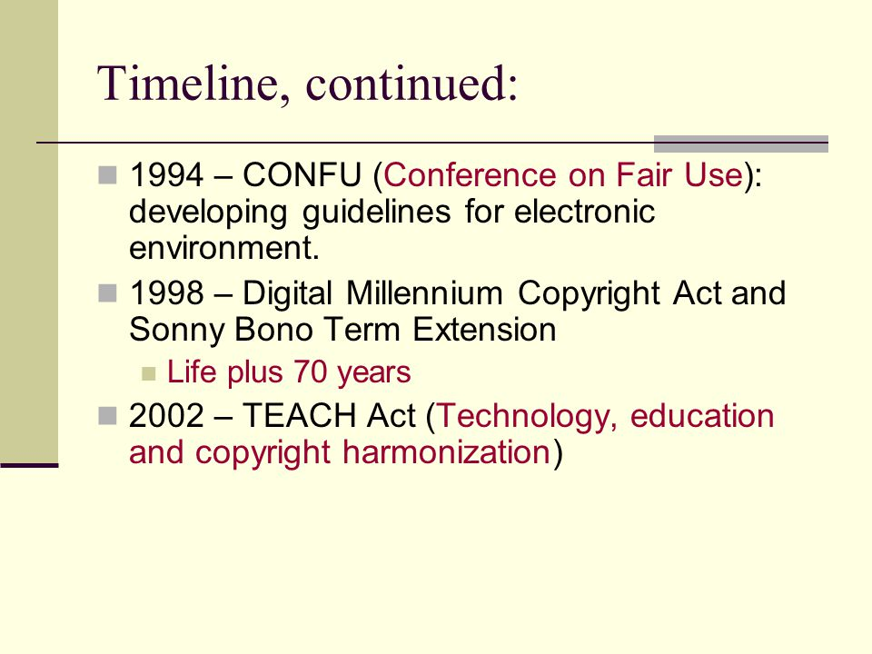 Timeline, continued: 1994 – CONFU (Conference on Fair Use): developing guidelines for electronic environment.