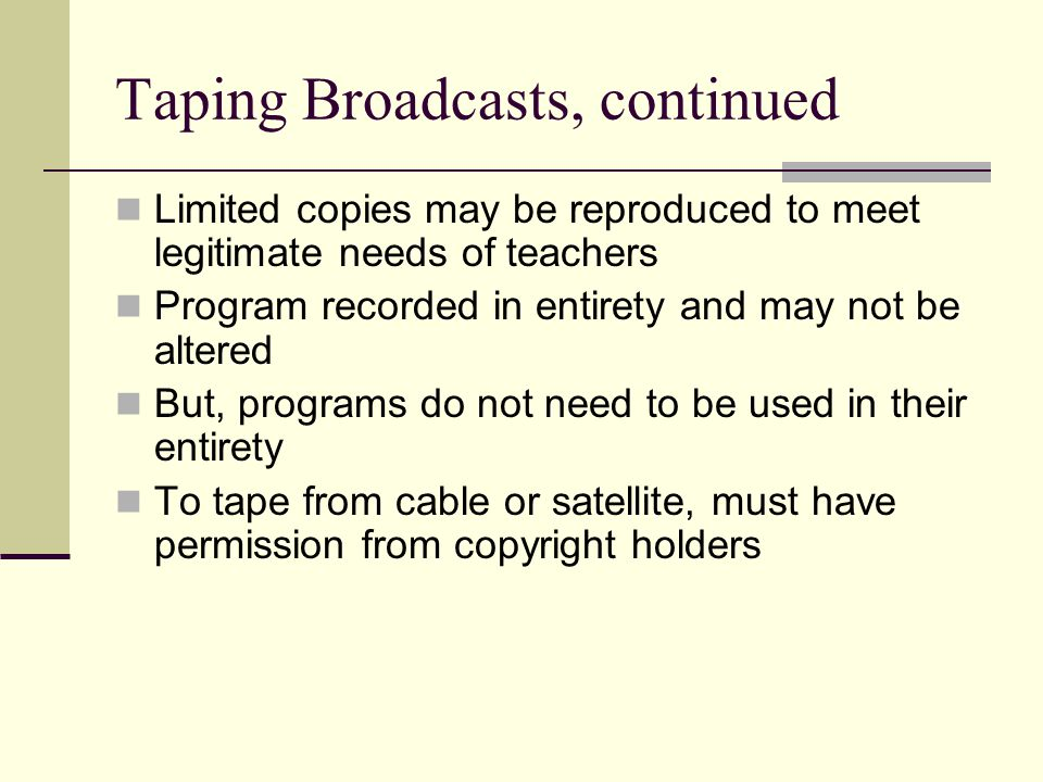 Taping Broadcasts, continued Limited copies may be reproduced to meet legitimate needs of teachers Program recorded in entirety and may not be altered But, programs do not need to be used in their entirety To tape from cable or satellite, must have permission from copyright holders