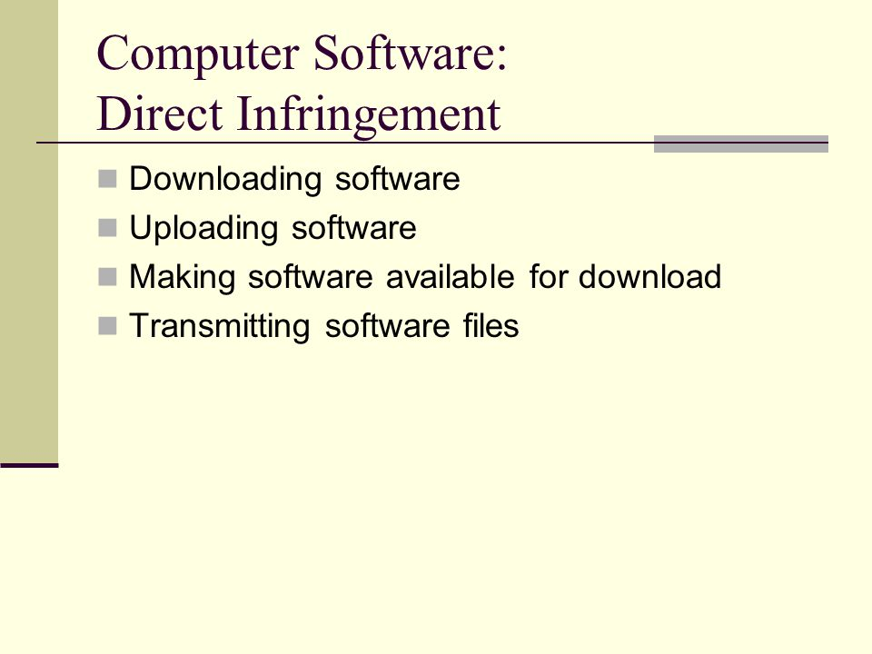 Computer Software: Direct Infringement Downloading software Uploading software Making software available for download Transmitting software files