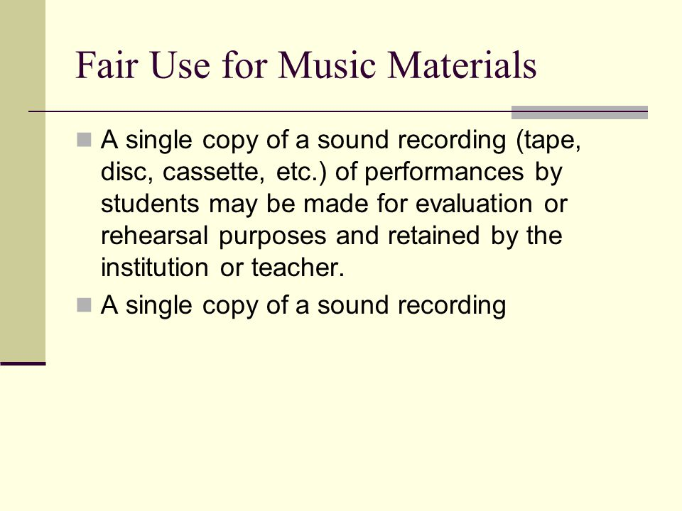 Fair Use for Music Materials A single copy of a sound recording (tape, disc, cassette, etc.) of performances by students may be made for evaluation or rehearsal purposes and retained by the institution or teacher.