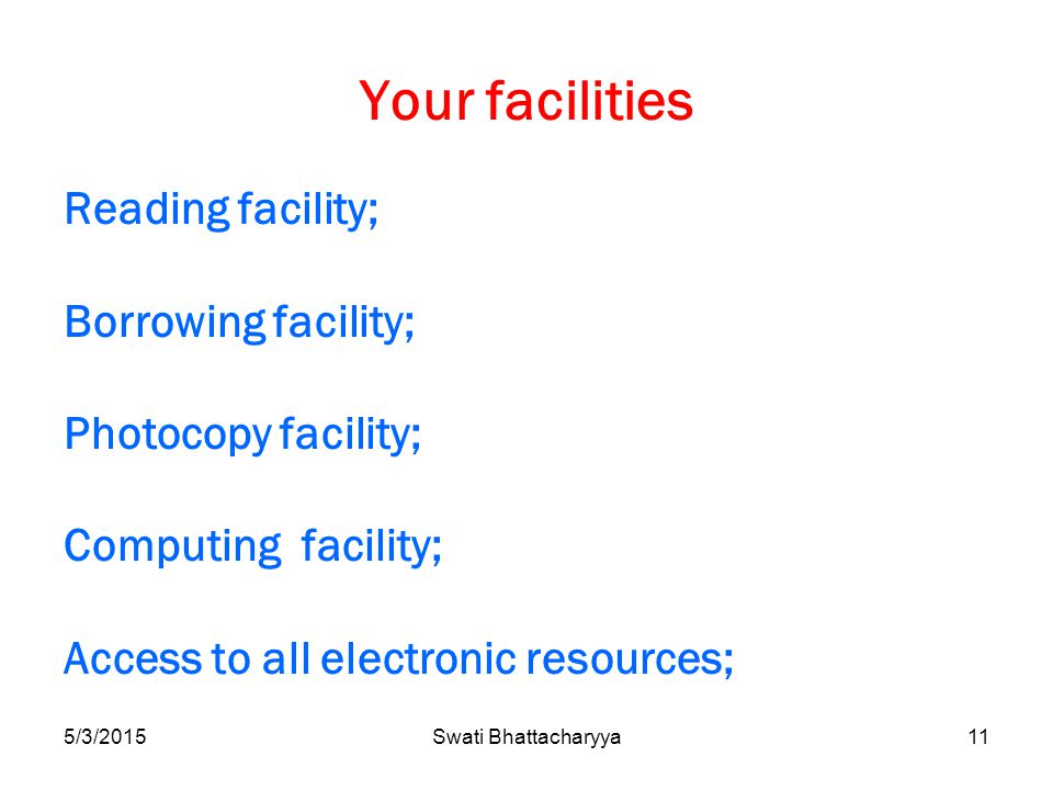 5/3/2015Swati Bhattacharyya11 Your facilities Reading facility; Borrowing facility; Photocopy facility; Computing facility; Access to all electronic resources;