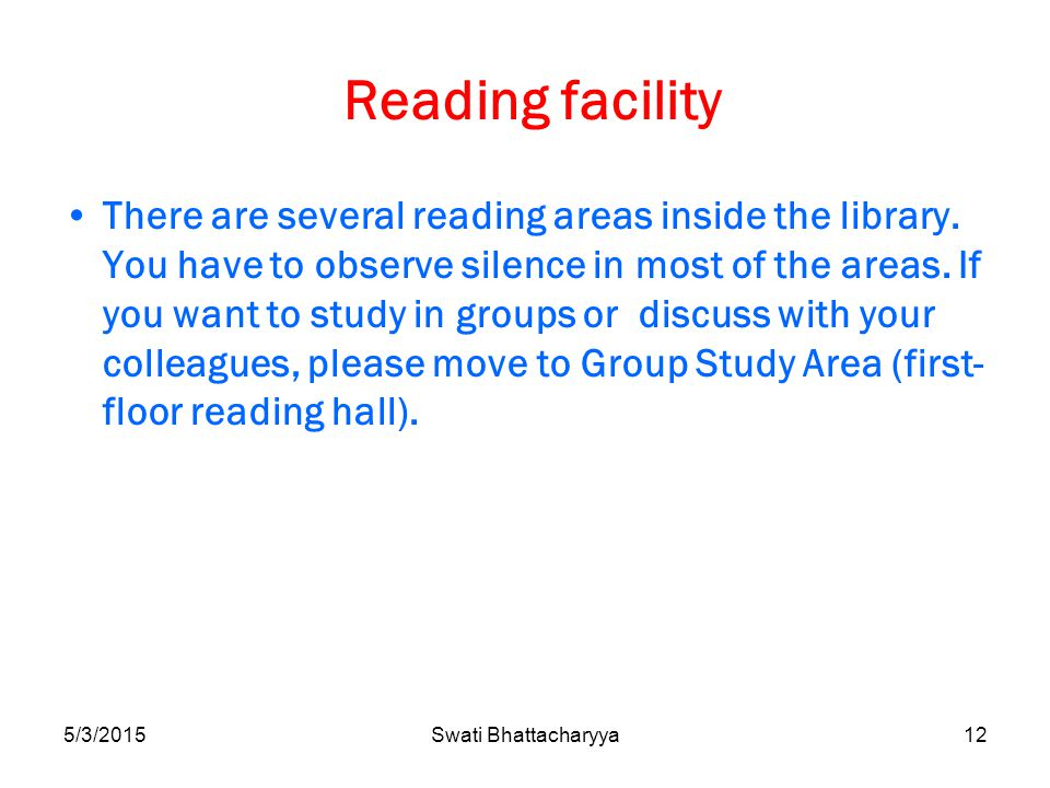 5/3/2015Swati Bhattacharyya12 Reading facility There are several reading areas inside the library.