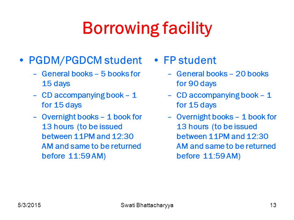 Borrowing facility PGDM/PGDCM student –General books – 5 books for 15 days –CD accompanying book – 1 for 15 days –Overnight books – 1 book for 13 hours (to be issued between 11PM and 12:30 AM and same to be returned before 11:59 AM) FP student –General books – 20 books for 90 days –CD accompanying book – 1 for 15 days –Overnight books – 1 book for 13 hours (to be issued between 11PM and 12:30 AM and same to be returned before 11:59 AM) 5/3/2015Swati Bhattacharyya13