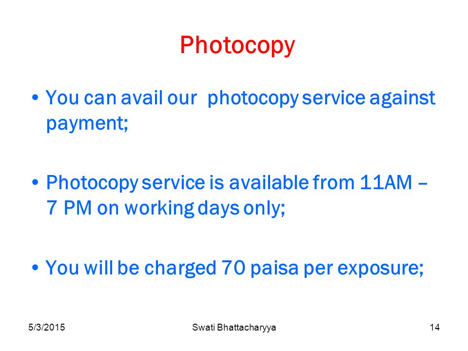 5/3/2015Swati Bhattacharyya14 Photocopy You can avail our photocopy service against payment; Photocopy service is available from 11AM – 7 PM on working days only; You will be charged 70 paisa per exposure;