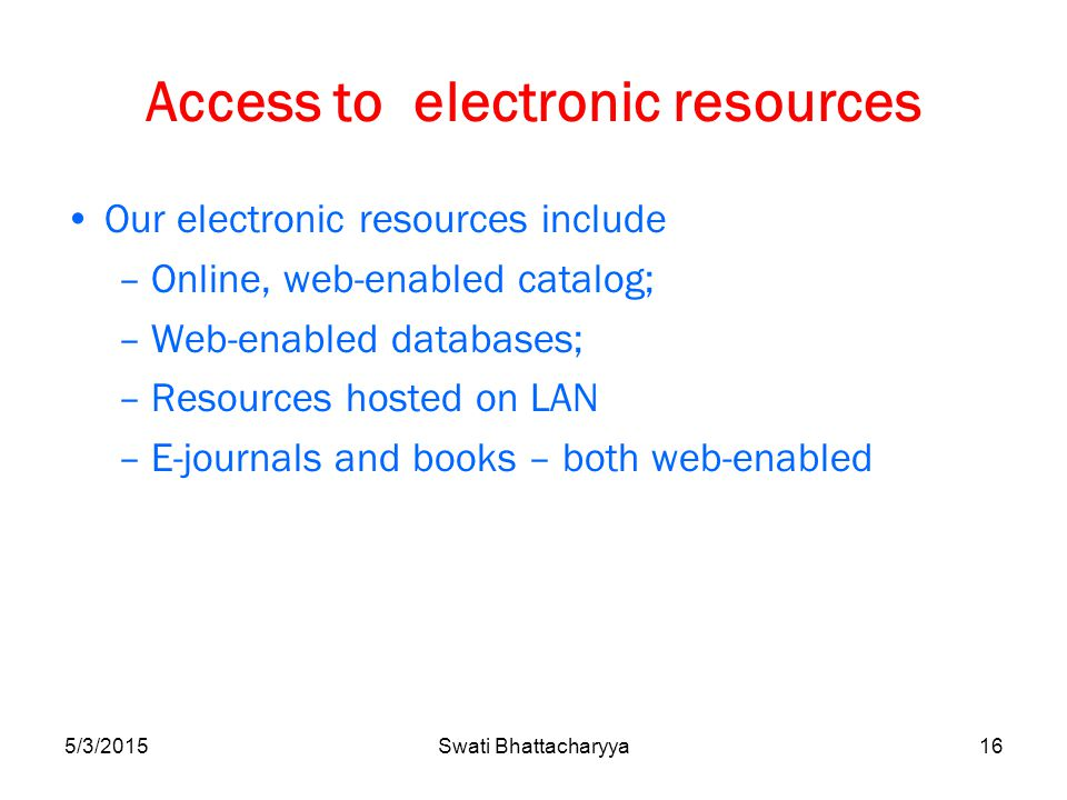 Access to electronic resources Our electronic resources include –Online, web-enabled catalog; –Web-enabled databases; –Resources hosted on LAN –E-journals and books – both web-enabled 5/3/2015Swati Bhattacharyya16