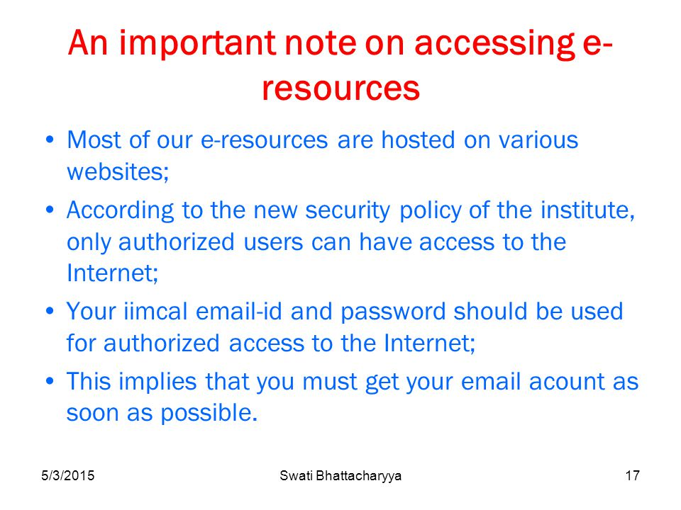 An important note on accessing e- resources Most of our e-resources are hosted on various websites; According to the new security policy of the institute, only authorized users can have access to the Internet; Your iimcal email-id and password should be used for authorized access to the Internet; This implies that you must get your email acount as soon as possible.