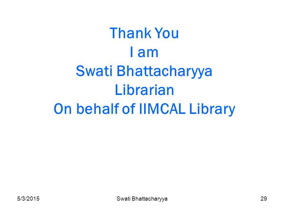 5/3/2015Swati Bhattacharyya29 Thank You I am Swati Bhattacharyya Librarian On behalf of IIMCAL Library