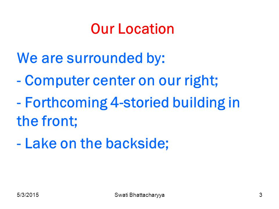 5/3/2015Swati Bhattacharyya3 Our Location We are surrounded by: - Computer center on our right; - Forthcoming 4-storied building in the front; - Lake on the backside;
