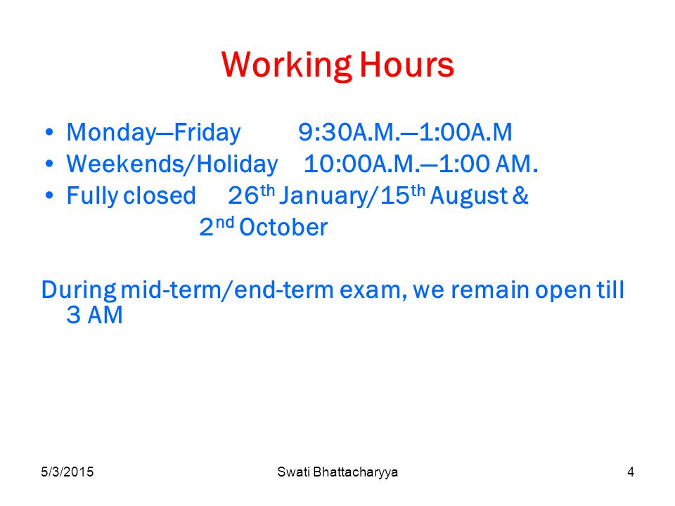 5/3/2015Swati Bhattacharyya4 Working Hours Monday—Friday 9:30A.M.—1:00A.M Weekends/Holiday 10:00A.M.—1:00 AM.