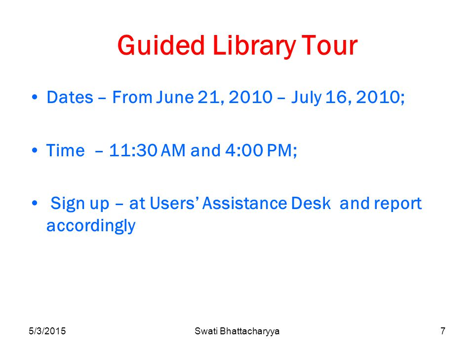 Guided Library Tour Dates – From June 21, 2010 – July 16, 2010; Time – 11:30 AM and 4:00 PM; Sign up – at Users' Assistance Desk and report accordingly 5/3/2015Swati Bhattacharyya7