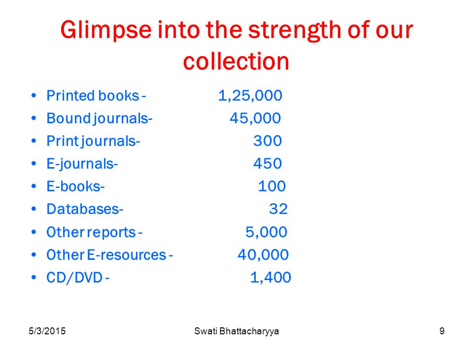 5/3/2015Swati Bhattacharyya9 Glimpse into the strength of our collection Printed books - 1,25,000 Bound journals- 45,000 Print journals- 300 E-journals- 450 E-books- 100 Databases- 32 Other reports - 5,000 Other E-resources - 40,000 CD/DVD - 1,400