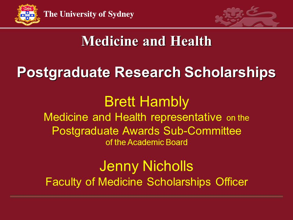 Medicine and Health Postgraduate Research Scholarships Brett Hambly Medicine and Health representative on the Postgraduate Awards Sub-Committee of the Academic Board Jenny Nicholls Faculty of Medicine Scholarships Officer