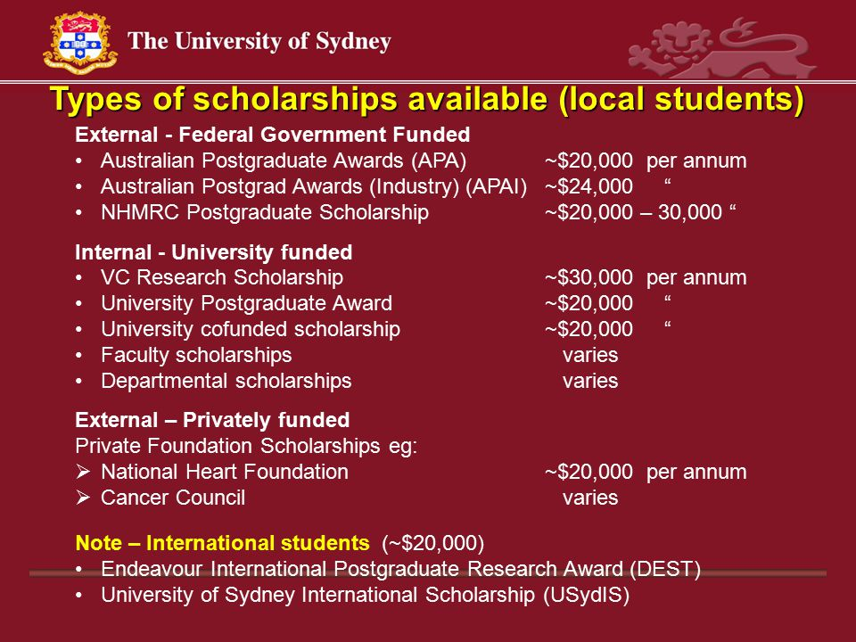 Types of scholarships available (local students) External - Federal Government Funded Australian Postgraduate Awards (APA) ~$20,000 per annum Australian Postgrad Awards (Industry) (APAI)~$24,000 NHMRC Postgraduate Scholarship~$20,000 – 30,000 Internal - University funded VC Research Scholarship~$30,000 per annum University Postgraduate Award~$20,000 University cofunded scholarship~$20,000 Faculty scholarships varies Departmental scholarships varies External – Privately funded Private Foundation Scholarships eg:  National Heart Foundation~$20,000 per annum  Cancer Council varies Note – International students (~$20,000) Endeavour International Postgraduate Research Award (DEST) University of Sydney International Scholarship (USydIS)