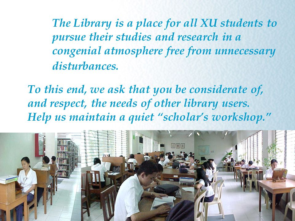 The Library is a place for all XU students to pursue their studies and research in a congenial atmosphere free from unnecessary disturbances.