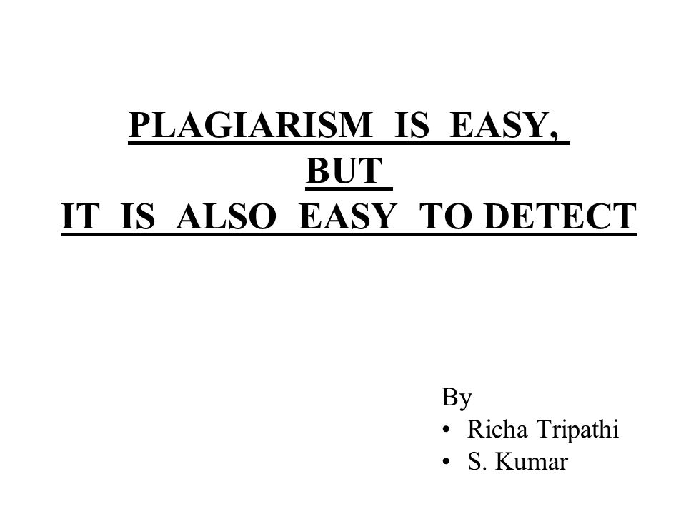 PLAGIARISM IS EASY, BUT IT IS ALSO EASY TO DETECT By Richa Tripathi S. Kumar