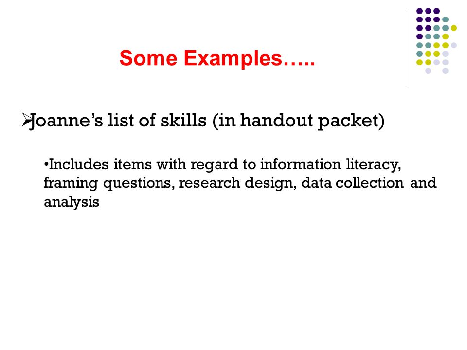 Some Examples…..  Joanne's list of skills (in handout packet) Includes items with regard to information literacy, framing questions, research design,