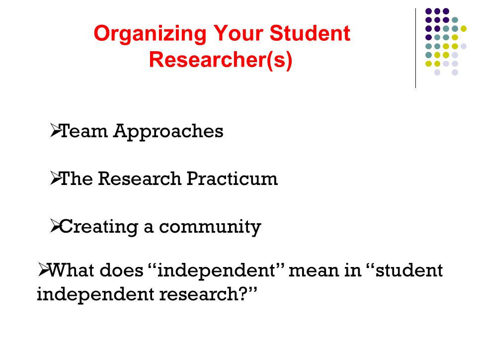 Organizing Your Student Researcher(s)  Team Approaches  The Research Practicum  Creating a community  What does independent mean in student independent research