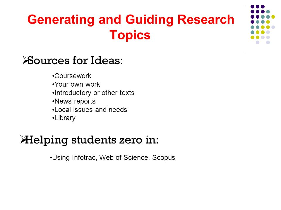 Generating and Guiding Research Topics  Sources for Ideas:  Helping students zero in: Coursework Your own work Introductory or other texts News repo