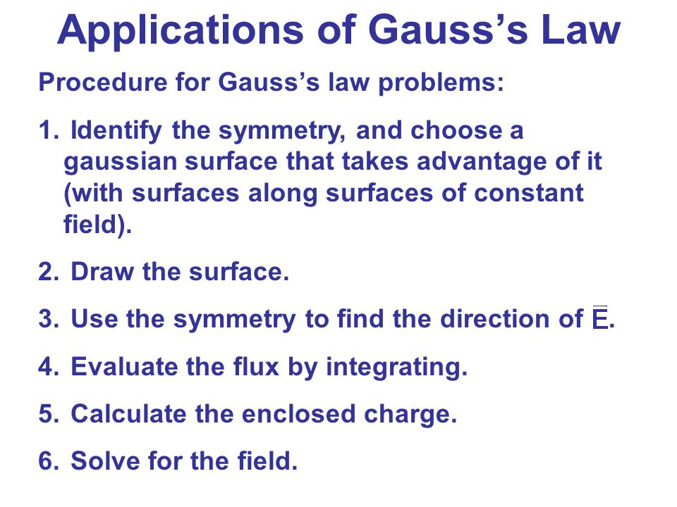 Applications of Gauss's Law Procedure for Gauss's law problems: 1. Identify the symmetry, and choose a gaussian surface that takes advantage of it (wi