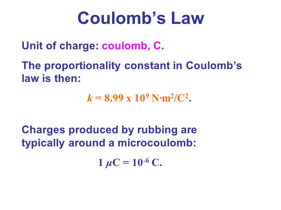 Unit of charge: coulomb, C. The proportionality constant in Coulomb's law is then: k = 8.99 x 10 9 N·m 2 /C 2. Charges produced by rubbing are typical