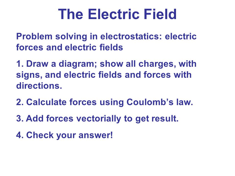 Problem solving in electrostatics: electric forces and electric fields 1. Draw a diagram; show all charges, with signs, and electric fields and forces