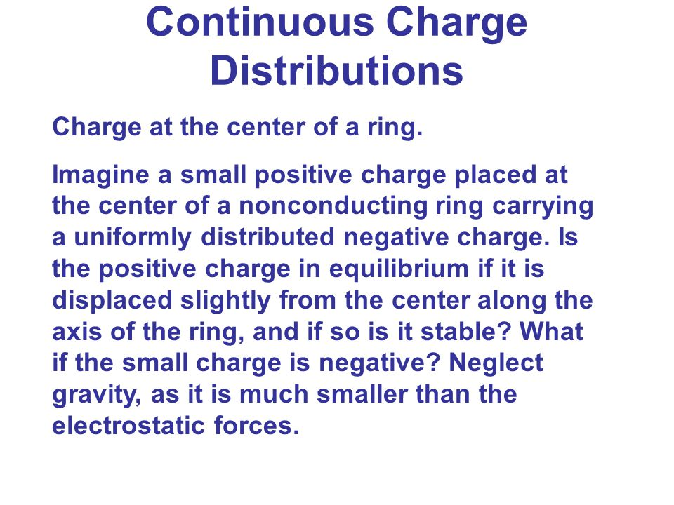 Continuous Charge Distributions Charge at the center of a ring. Imagine a small positive charge placed at the center of a nonconducting ring carrying