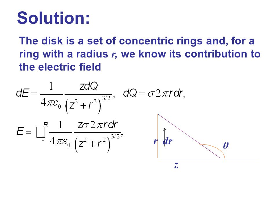 Solution: The disk is a set of concentric rings and, for a ring with a radius r, we know its contribution to the electric field r z θ dr