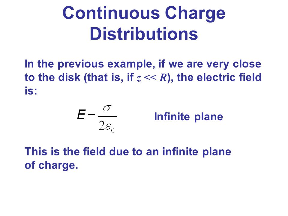 Continuous Charge Distributions In the previous example, if we are very close to the disk (that is, if z << R ), the electric field is: This is the fi