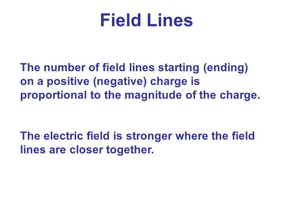 The number of field lines starting (ending) on a positive (negative) charge is proportional to the magnitude of the charge. The electric field is stro