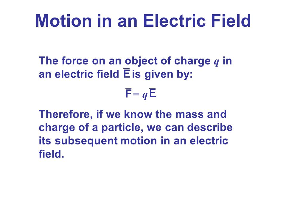 Motion in an Electric Field The force on an object of charge q in an electric field is given by: = q Therefore, if we know the mass and charge of a pa