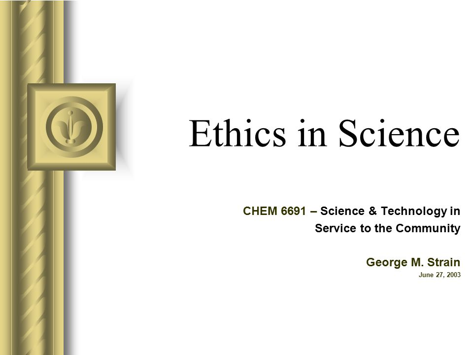 Ethics in Science CHEM 6691 – Science & Technology in Service to the Community George M.