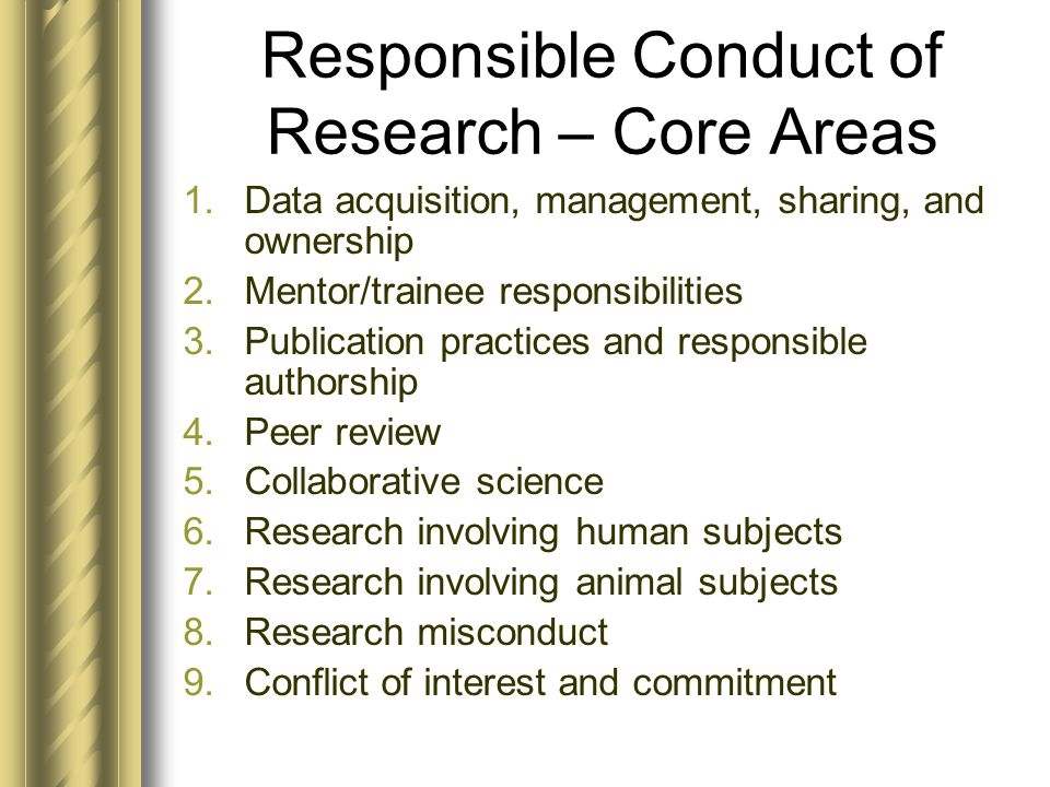 Responsible Conduct of Research – Core Areas 1.Data acquisition, management, sharing, and ownership 2.Mentor/trainee responsibilities 3.Publication practices and responsible authorship 4.Peer review 5.Collaborative science 6.Research involving human subjects 7.Research involving animal subjects 8.Research misconduct 9.Conflict of interest and commitment